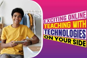 Exciting Online Teaching With Technologies On Your Side